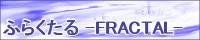 ふらくたる -FRACTAL-さん